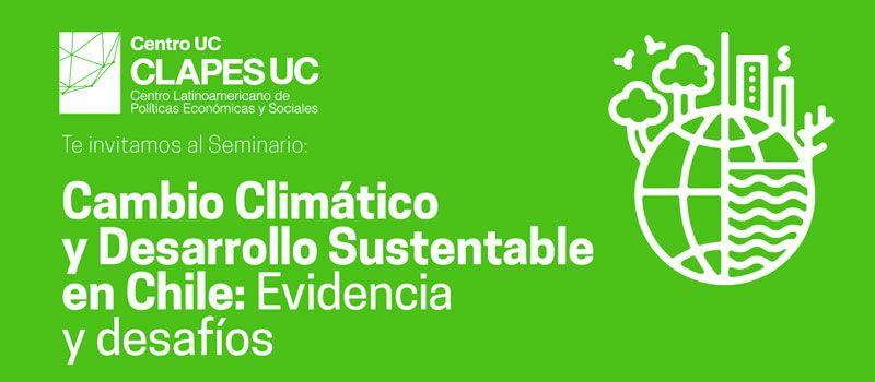 """Seminario CLAPES UC: """"Cambio Climático y Desarrollo Sustentable en Chile: Evidencia y Desafíos"""""""