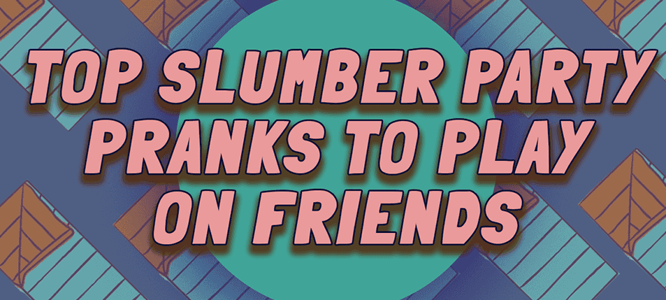 Top Slumber Party Pranks to Play on Friends