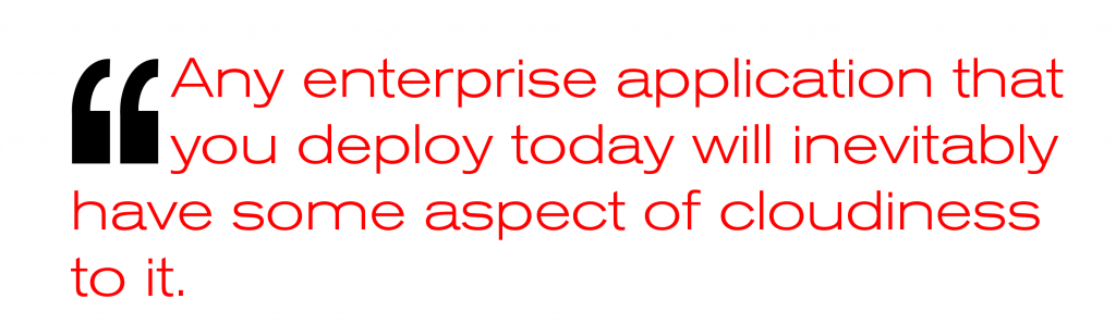 Any enterprise application that you deploy today will inevitably have some aspect of cloudiness to it