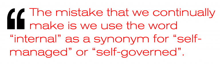 """The mistake that we continually make is we use the word """"internal"""" as a synonym for """"self-managed"""" or """"self-governed."""""""