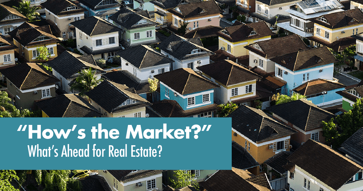 How's The Market? What's Ahead For Real Estate