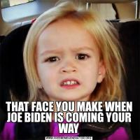 THAT FACE YOU MAKE WHEN JOE BIDEN IS COMING YOUR WAY
