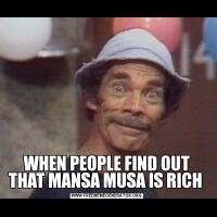 WHEN PEOPLE FIND OUT THAT MANSA MUSA IS RICH
