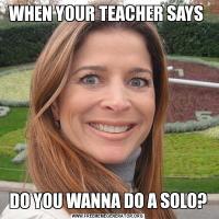 WHEN YOUR TEACHER SAYS DO YOU WANNA DO A SOLO?