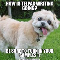 HOW IS TELPAS WRITING GOING?BE SURE TO TURN IN YOUR SAMPLES :)