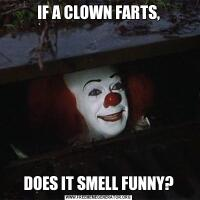 IF A CLOWN FARTS,DOES IT SMELL FUNNY?