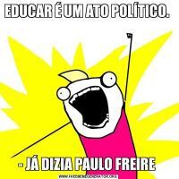 EDUCAR É UM ATO POLÍTICO.                   - JÁ DIZIA PAULO FREIRE