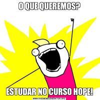 O QUE QUEREMOS?ESTUDAR NO CURSO HOPE!