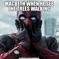MACBETH WHEN HE SEE THE TREES WALKING