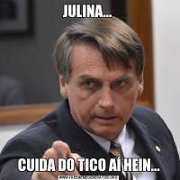 JULINA... CUIDA DO TICO AÍ HEIN...