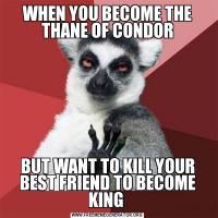 WHEN YOU BECOME THE THANE OF CONDORBUT WANT TO KILL YOUR BEST FRIEND TO BECOME KING