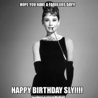 HOPE YOU HAVE A FABULOUS DAY!!  HAPPY BIRTHDAY SLY!!!!