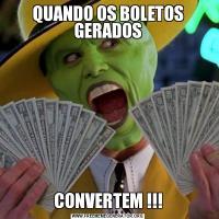 QUANDO OS BOLETOS GERADOSCONVERTEM !!!
