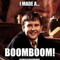 I MADE A...BOOMBOOM!