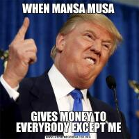 WHEN MANSA MUSAGIVES MONEY TO EVERYBODY EXCEPT ME