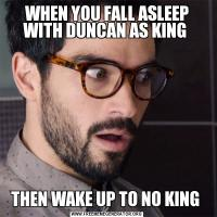 WHEN YOU FALL ASLEEP WITH DUNCAN AS KING THEN WAKE UP TO NO KING