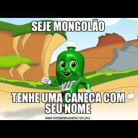 SEJE MONGOLÃOTENHE UMA CANECA COM SEU NOME