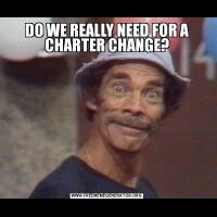 DO WE REALLY NEED FOR A CHARTER CHANGE?