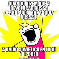 QUANDO DIZEM QUE A REVOLUÇÃO RUSSA DERRUBOU A MONARQUIA RUSSA E A UNIÃO SOVIÉTICA ENTROU NO PODER