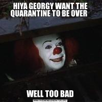 HIYA GEORGY WANT THE QUARANTINE TO BE OVER  WELL TOO BAD