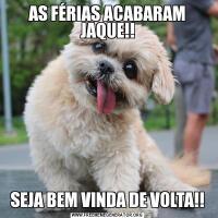 AS FÉRIAS ACABARAM JAQUE!!SEJA BEM VINDA DE VOLTA!!