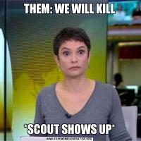 THEM: WE WILL KILL*SCOUT SHOWS UP*
