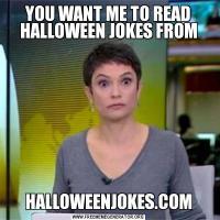 YOU WANT ME TO READ HALLOWEEN JOKES FROMHALLOWEENJOKES.COM