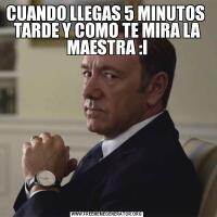 CUANDO LLEGAS 5 MINUTOS  TARDE Y COMO TE MIRA LA MAESTRA :I