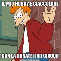 IL MIO HOBBY E CIACCOLARE CON LA DONATELLA!! CIAOOO