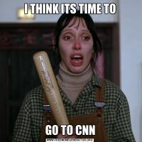 I THINK ITS TIME TOGO TO CNN