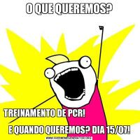 O QUE QUEREMOS?TREINAMENTO DE PCR!                                                 E QUANDO QUEREMOS? DIA 15/07!