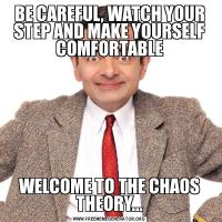 BE CAREFUL, WATCH YOUR STEP AND MAKE YOURSELF COMFORTABLEWELCOME TO THE CHAOS THEORY...