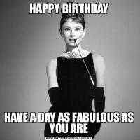 HAPPY BIRTHDAYHAVE A DAY AS FABULOUS AS YOU ARE