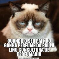 QUANDO O SEU PAI NÃO GANHA PERFUME DA PAULA LINO CONSULTORA DE PERFUMARIA
