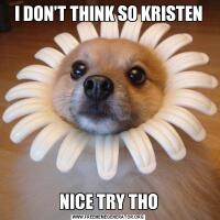 I DON'T THINK SO KRISTENNICE TRY THO