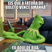 EIS QUE A FATURA DO BOLETO VENCE AMANHÃEU AQUI DE BOA.