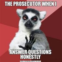 THE PROSECUTOR WHEN IANSWER QUESTIONS HONESTLY