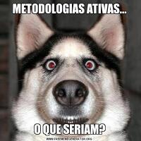 METODOLOGIAS ATIVAS...O QUE SERIAM?