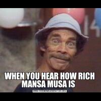 WHEN YOU HEAR HOW RICH MANSA MUSA IS