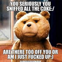 YOU SERIOUSLY YOU SNIFFED ALL THE COKE:/ARE THERE TOO OFF YOU OR AM I JUST FUCKED UP:)