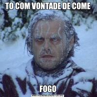 TO COM VONTADE DE COMEFOGO