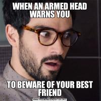 WHEN AN ARMED HEAD WARNS YOUTO BEWARE OF YOUR BEST FRIEND