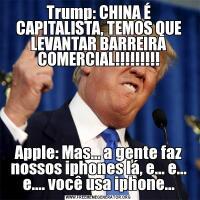 Trump: CHINA É CAPITALISTA, TEMOS QUE LEVANTAR BARREIRA COMERCIAL!!!!!!!!!Apple: Mas... a gente faz nossos iphones lá, e... e... e.... você usa iphone...