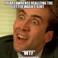 "FRIAR LAWRENCE REALIZING THE LETTER WASN'T SENT ""WTF"""