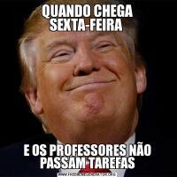 QUANDO CHEGA SEXTA-FEIRA E OS PROFESSORES NÃO PASSAM TAREFAS