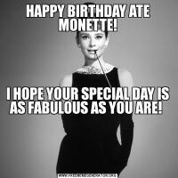 HAPPY BIRTHDAY ATE MONETTE!I HOPE YOUR SPECIAL DAY IS AS FABULOUS AS YOU ARE!