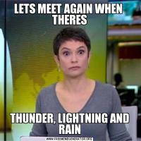 LETS MEET AGAIN WHEN  THERESTHUNDER, LIGHTNING AND RAIN