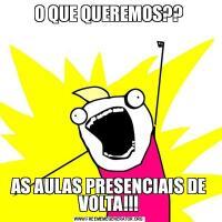 O QUE QUEREMOS??AS AULAS PRESENCIAIS DE VOLTA!!!