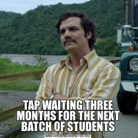 TAP WAITING THREE MONTHS FOR THE NEXT BATCH OF STUDENTS