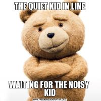 THE QUIET KID IN LINEWAITING FOR THE NOISY  KID
